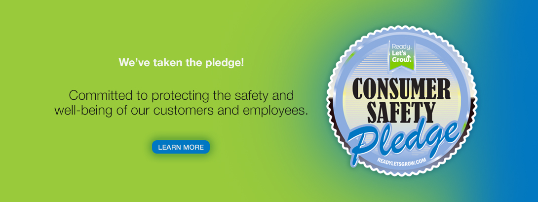 We've taken the pledge! Committed to protecting the safety and well-being of our customers and employees. Learn More about the Consumer Safety Pledge.